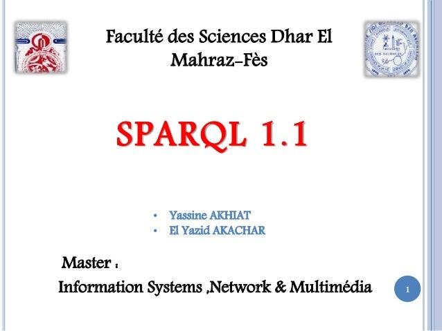 1 Faculté des Sciences Dhar El Mahraz-Fès SPARQL 1.1 • Yassine AKHIAT • El Yazid AKACHAR Master : Information Systems ,Net...