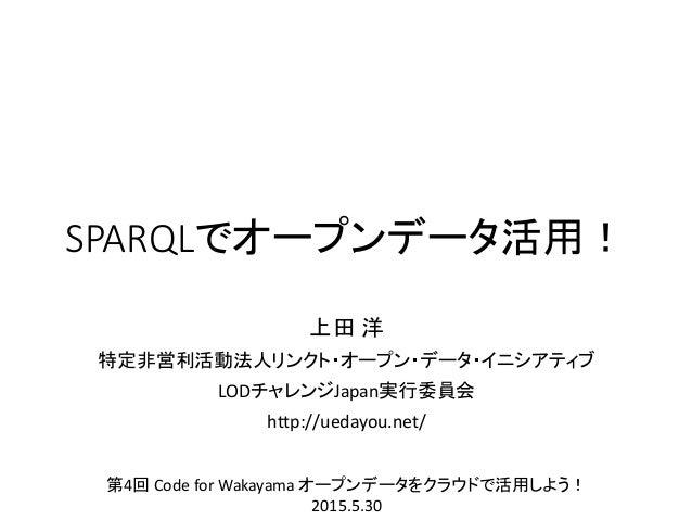 SPARQLでオープンデータ活用! 上田 洋 特定非営利活動法人リンクト・オープン・データ・イニシアティブ LODチャレンジJapan実行委員会 http://uedayou.net/ 第4回 Code for Wakayama オープンデータ...