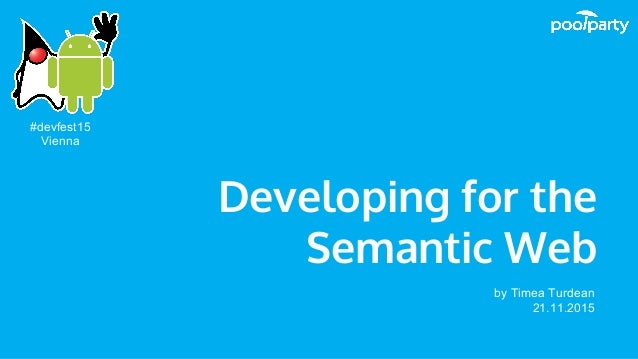 Developing for the Semantic Web by Timea Turdean 21.11.2015 #devfest15 Vienna