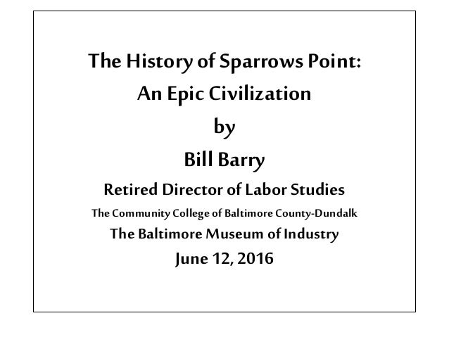 TheHistory of SparrowsPoint: An Epic Civilization by Bill Barry Retired Directorof Labor Studies TheCommunity College ofBa...