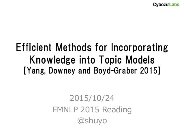Efficient Methods for Incorporating Knowledge into Topic Models [Yang, Downey and Boyd-Graber 2015] 2015/10/24 EMNLP 2015 ...