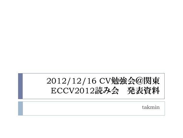 2012/12/16 CV勉強会@関東 ECCV2012読み会 発表資料                takmin