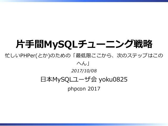 ⽚⼿間MySQLチューニング戦略 忙しいPHPer(とか)のための「最低限ここから、次のステップはこの へん」 2017/10/08 ⽇本MySQLユーザ会 yoku0825 phpcon 2017