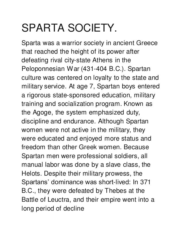 SPARTA SOCIETY. Sparta was a warrior society in ancient Greece that reached the height of its power after defeating rival ...