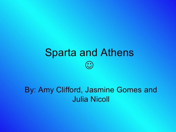 Sparta and Athens  By: Amy Clifford, Jasmine Gomes and Julia Nicoll
