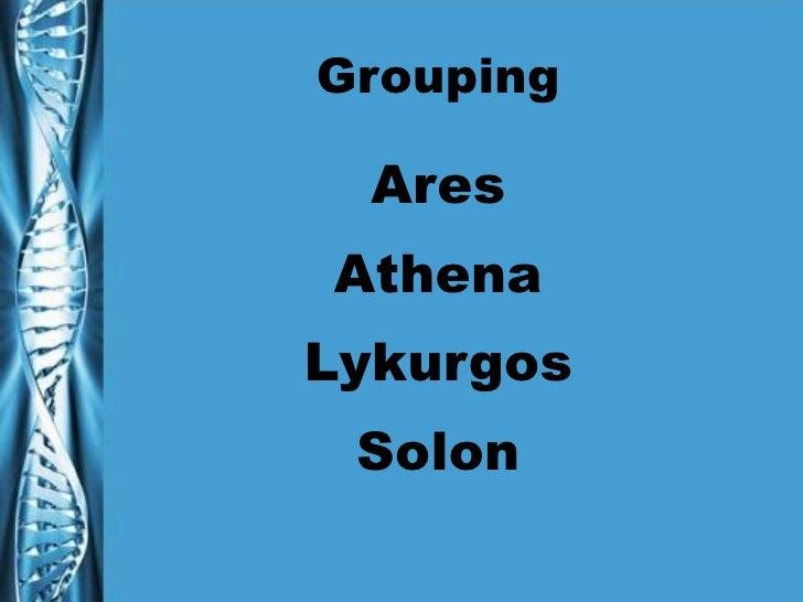 Grouping <ul><li>Ares </li></ul><ul><li>Athena </li></ul><ul><li>Lykurgos </li></ul><ul><li>Solon </li></ul>