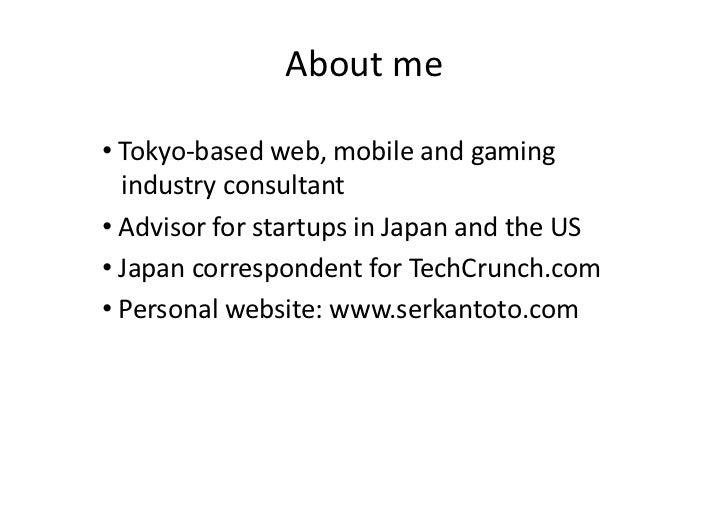 Aboutme•Tokyo‐basedweb,mobileandgaming  industryconsultant•AdvisorforstartupsinJapanandtheUS •Japan...