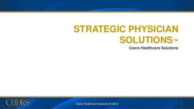 STRATEGIC PHYSICIAN SOLUTIONS™ Coors Healthcare Solutions Coors Healthcare Solutions © 2013 1