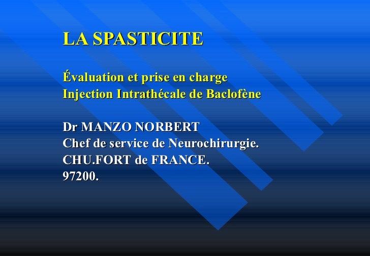 LA SPASTICITE Évaluation et prise en charge Injection Intrathécale de Baclofène Dr MANZO NORBERT Chef de service de Neuroc...