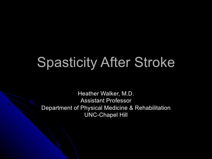 Spasticity After Stroke Heather Walker, M.D. Assistant Professor Department of Physical Medicine & Rehabilitation UNC-Chap...