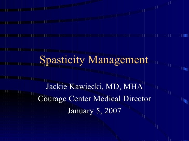 Spasticity Management Jackie Kawiecki, MD, MHA Courage Center Medical Director January 5, 2007