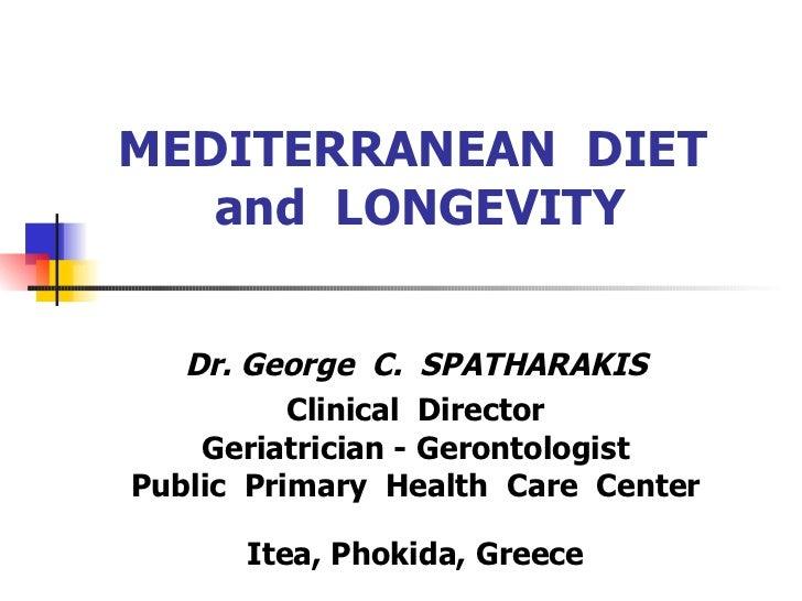 MEDITERRANEAN  DIET  and  LONGEVITY Dr. George  C.  SPATHARAKIS  Clinical  Director Geriatrician - Gerontologist Public  P...