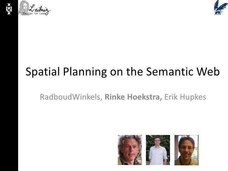 Spatial Planning on the Semantic Web<br />RadboudWinkels, Rinke Hoekstra, Erik Hupkes<br />