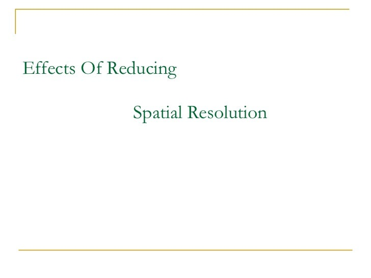 Effects Of Reducing   Spatial Resolution