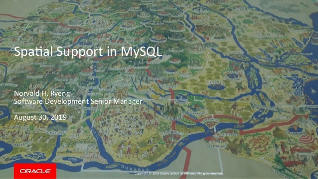 Copyright © 2019 Oracle and/or its affiliates. All rights reserved. Spatial Support in MySQL Norvald H. Ryeng Software Dev...