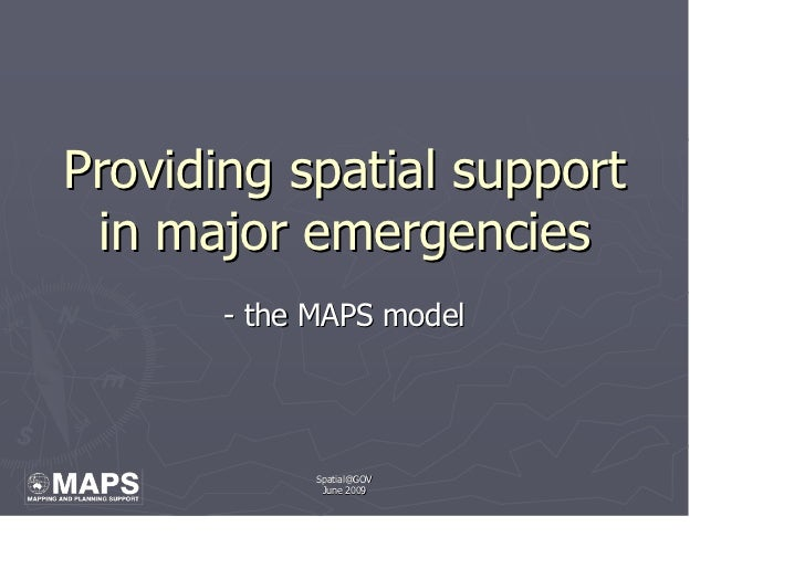Providing spatial support  in major emergencies        - the MAPS model                  Spatial@GOV               June 20...