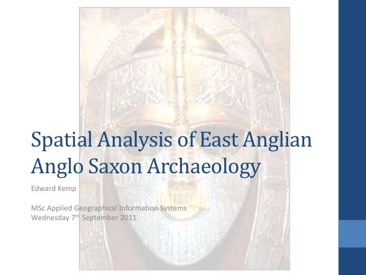 Spatial Analysis of East AnglianAnglo Saxon Archaeology<br />Edward Kemp<br />MSc Applied Geographical Information Systems...