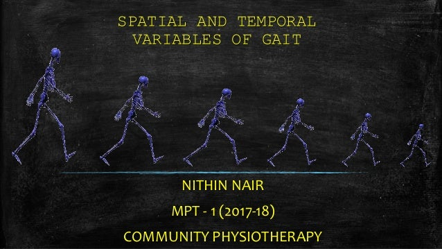 SPATIAL AND TEMPORAL VARIABLES OF GAIT NITHIN NAIR MPT - 1 (2017-18) COMMUNITY PHYSIOTHERAPY