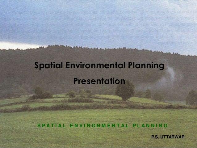 Spatial Environmental Planning  S P A T I A L E N V I R O N M E N T A L P L A N N I N G  P.S. UTTARWAR  Presentation