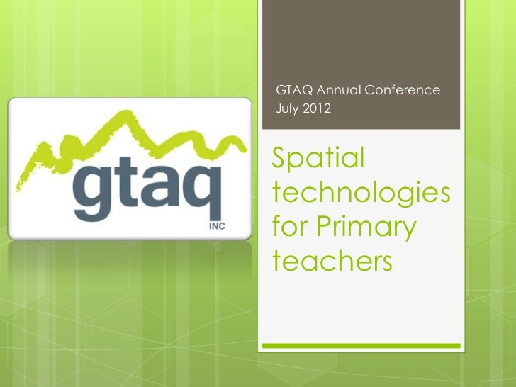 GTAQ Annual ConferenceJuly 2012Spatialtechnologiesfor Primaryteachers