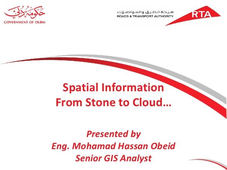 Spatial Information From Stone to Cloud… Presented by Eng. Mohamad Hassan Obeid Senior GIS Analyst