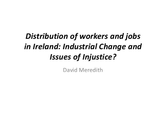 Distribution of workers and jobs in Ireland Industrial Change andin Ireland: Industrial Change and Issues of Injustice?Iss...