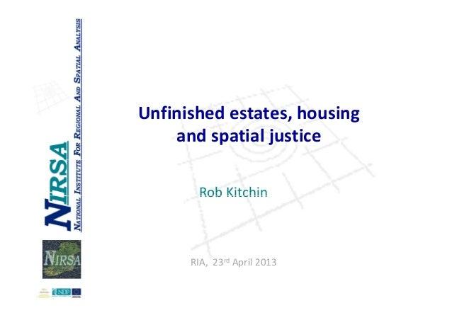 Unfinishedestates,housingandspatialjusticeRob KitchinRobKitchinRIA,23rd April2013