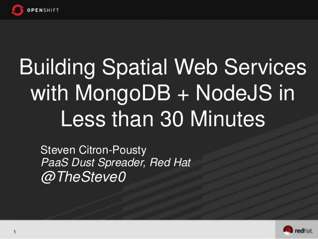Building Spatial Web Services     with MongoDB + NodeJS in        Less than 30 Minutes      Steven Citron-Pousty      PaaS...