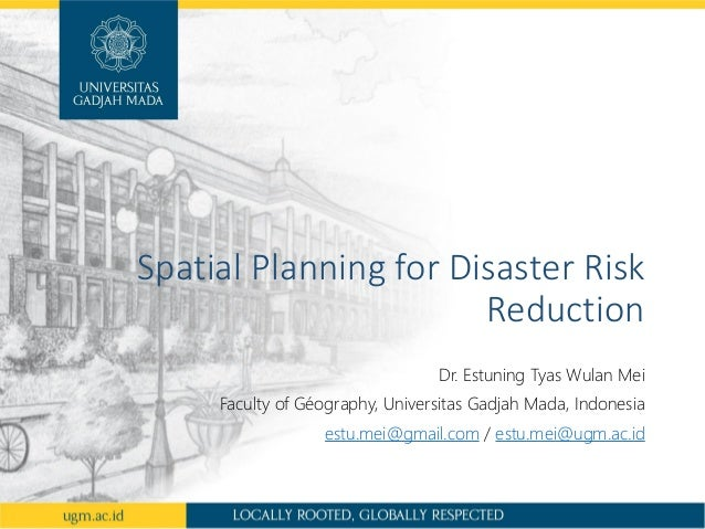 Spatial Planning for Disaster Risk Reduction Dr. Estuning Tyas Wulan Mei Faculty of Géography, Universitas Gadjah Mada, In...