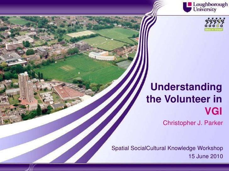 Understanding the Volunteer in VGI<br />Christopher J. Parker<br />Spatial SocialCultural Knowledge Workshop <br />15 June...