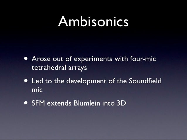 Ambisonics• Arose out of experiments with four-mic  tetrahedral arrays• Led to the development of the Soundfield  mic• SFM ...