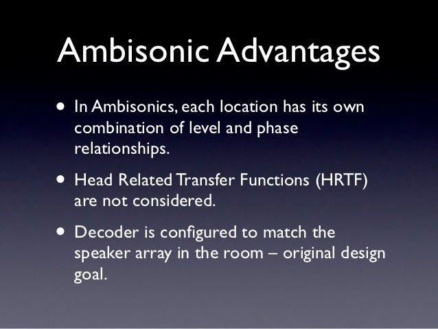 Ambisonic Advantages• In Ambisonics, each location has its own  combination of level and phase  relationships.• Head Relat...