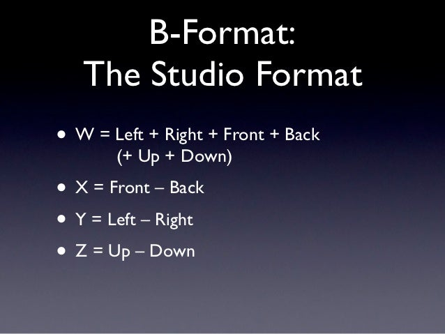 B-Format:   The Studio Format• W = Left + Right + Front + Back       (+ Up + Down)• X = Front – Back• Y = Left – Right• Z ...