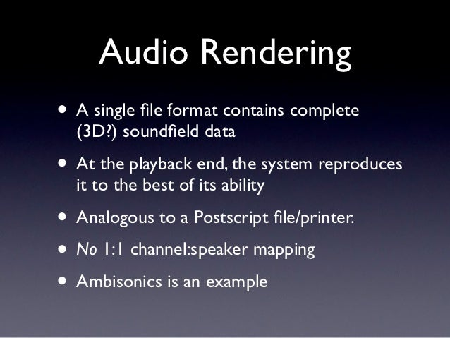 Audio Rendering• A single file format contains complete  (3D?) soundfield data• At the playback end, the system reproduces  ...