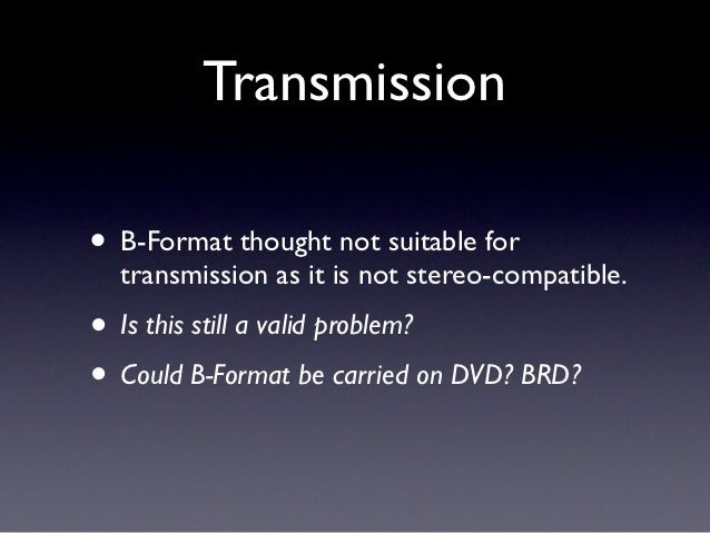 Transmission• B-Format thought not suitable for  transmission as it is not stereo-compatible.• Is this still a valid probl...