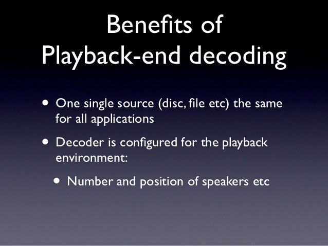Benefits ofPlayback-end decoding• One single source (disc, file etc) the same  for all applications• Decoder is configured fo...
