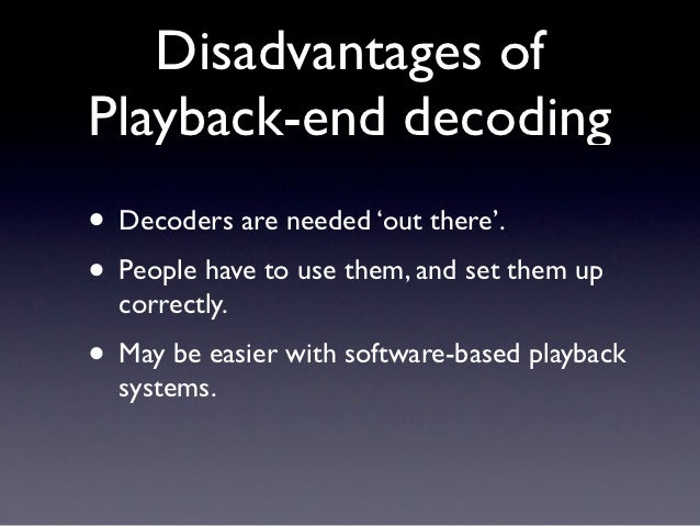 Disadvantages ofPlayback-end decoding• Decoders are needed 'out there'.• People have to use them, and set them up  correct...