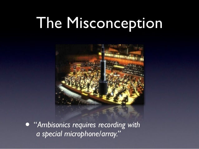 """The Misconception• """"Ambisonics requires recording with   a special microphone/array."""""""
