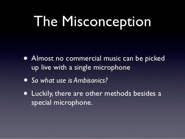 The Misconception• Almost no commercial music can be picked  up live with a single microphone• So what use is Ambisonics?•...