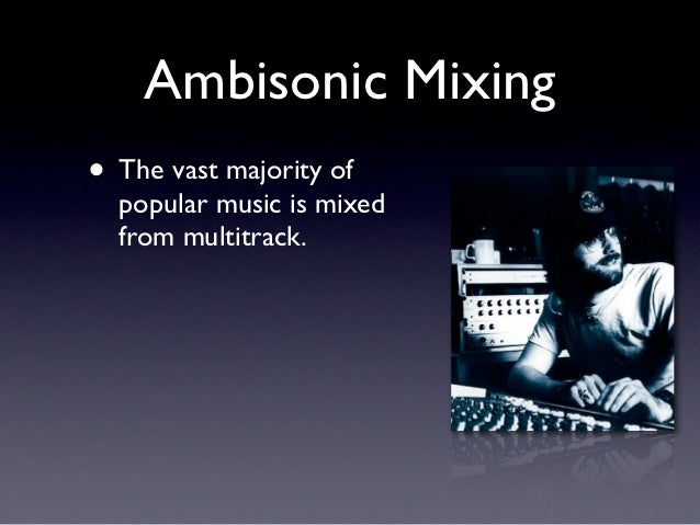 Ambisonic Mixing• The vast majority of  popular music is mixed  from multitrack.