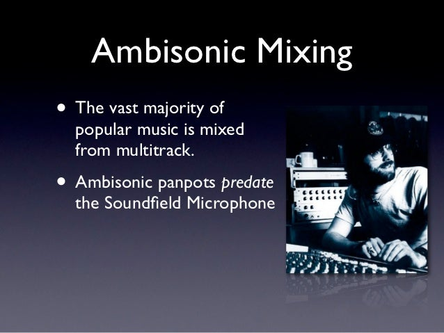 Ambisonic Mixing• The vast majority of  popular music is mixed  from multitrack.• Ambisonic panpots predate  the Soundfield...