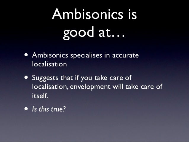 Ambisonics is           good at…• Ambisonics specialises in accurate  localisation• Suggests that if you take care of  loc...
