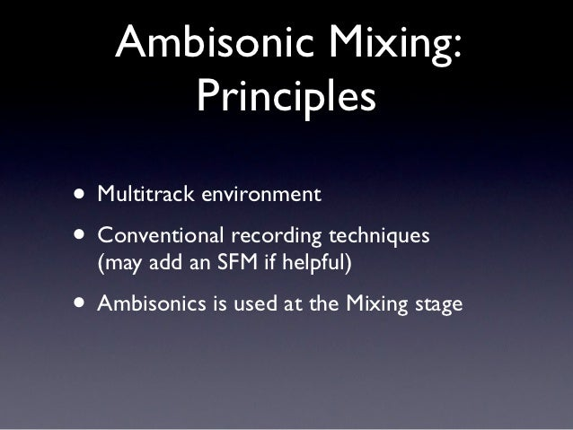 Ambisonic Mixing:       Principles• Multitrack environment• Conventional recording techniques  (may add an SFM if helpful)...