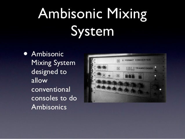 Ambisonic Mixing        System• Ambisonic  Mixing System  designed to  allow  conventional  consoles to do  Ambisonics