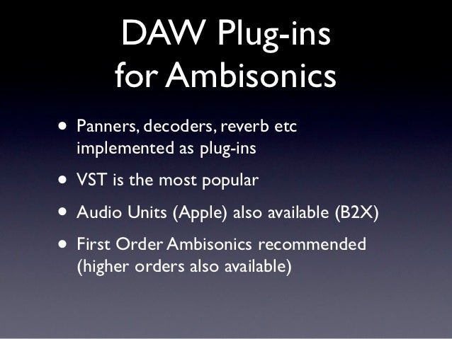DAW Plug-ins       for Ambisonics• Panners, decoders, reverb etc  implemented as plug-ins• VST is the most popular• Audio ...