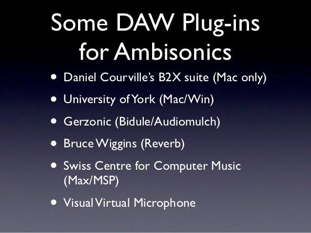 Some DAW Plug-ins  for Ambisonics• Daniel Courville's B2X suite (Mac only)• University of York (Mac/Win)• Gerzonic (Bidule...