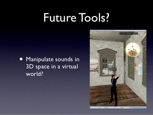Future Tools?• Manipulate sounds in  3D space in a virtual  world?