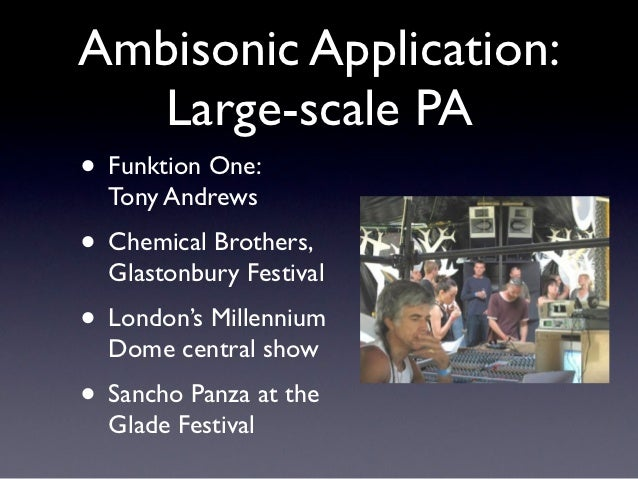 Ambisonic Application:  Large-scale PA• Funktion One:  Tony Andrews• Chemical Brothers,  Glastonbury Festival• London's Mi...