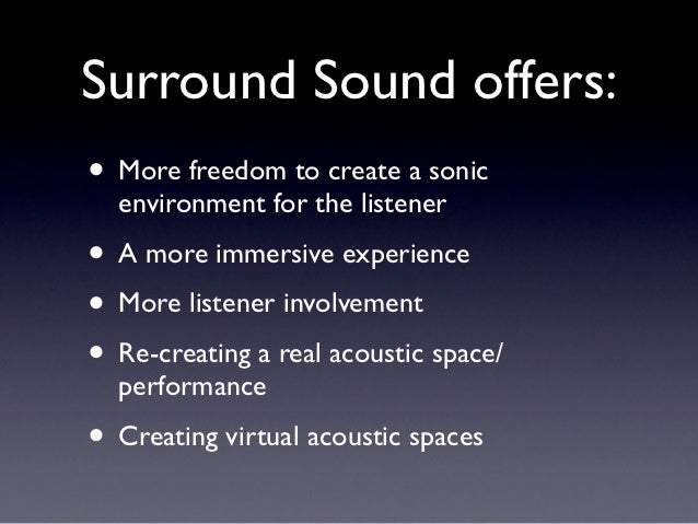 Surround Sound offers:• More freedom to create a sonic  environment for the listener• A more immersive experience• More li...