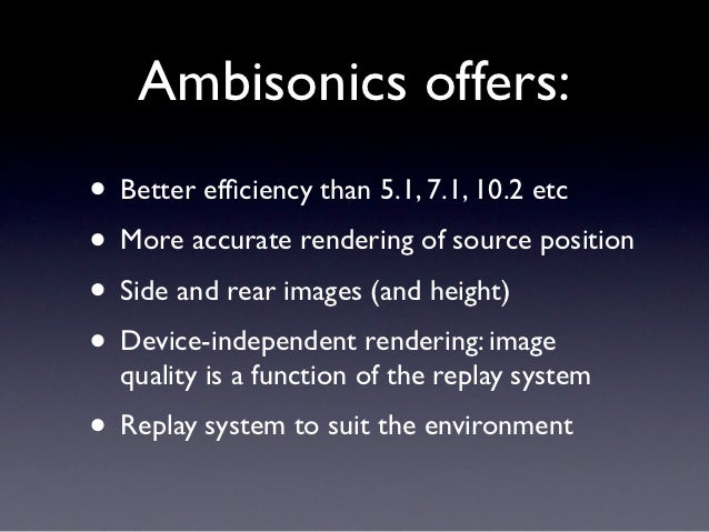 Ambisonics offers:• Better efficiency than 5.1, 7.1, 10.2 etc• More accurate rendering of source position• Side and rear im...